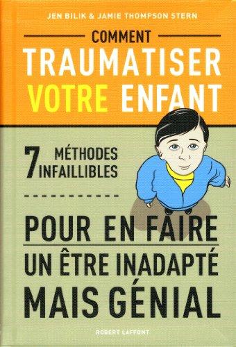 Comment traumatiser votre enfant : 7 méthodes infaillibles pour en faire un être inadapté mais génial